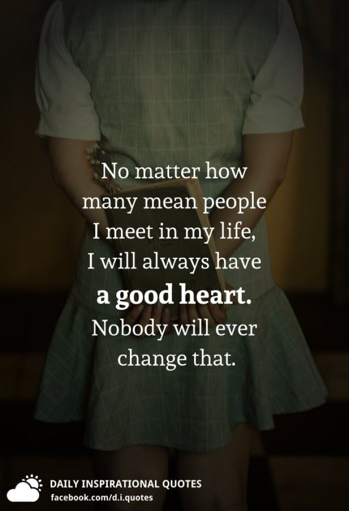 No matter how many mean people I meet in my life, I will always have a good heart. Nobody will ever change that.