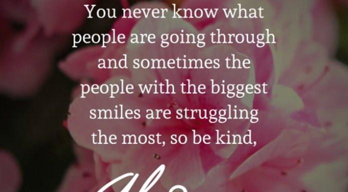 You never know what people are going through and sometimes the people with the biggest smiles are struggling the most, so be kind, Always.