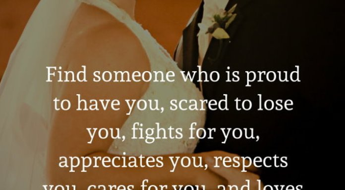 Find someone who is proud to have you, scared to lose you, fights for you, appreciates you, respects you, cares for you, and loves you.
