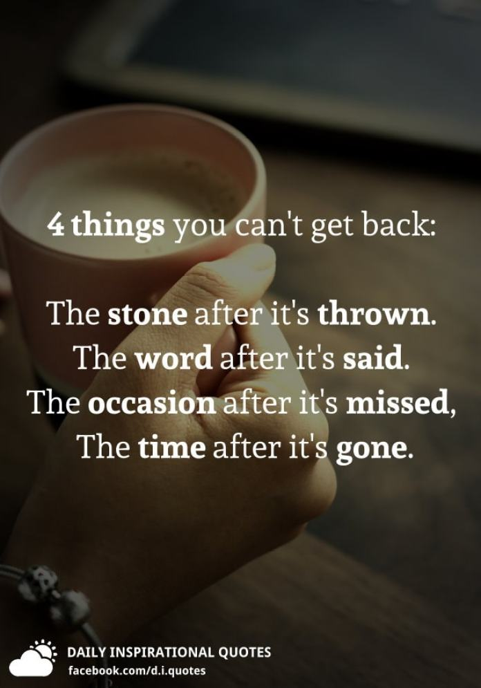 4 things you can't get back: The stone after it's thrown. The word after it's said. The occasion after it's missed, and The time after it's gone.