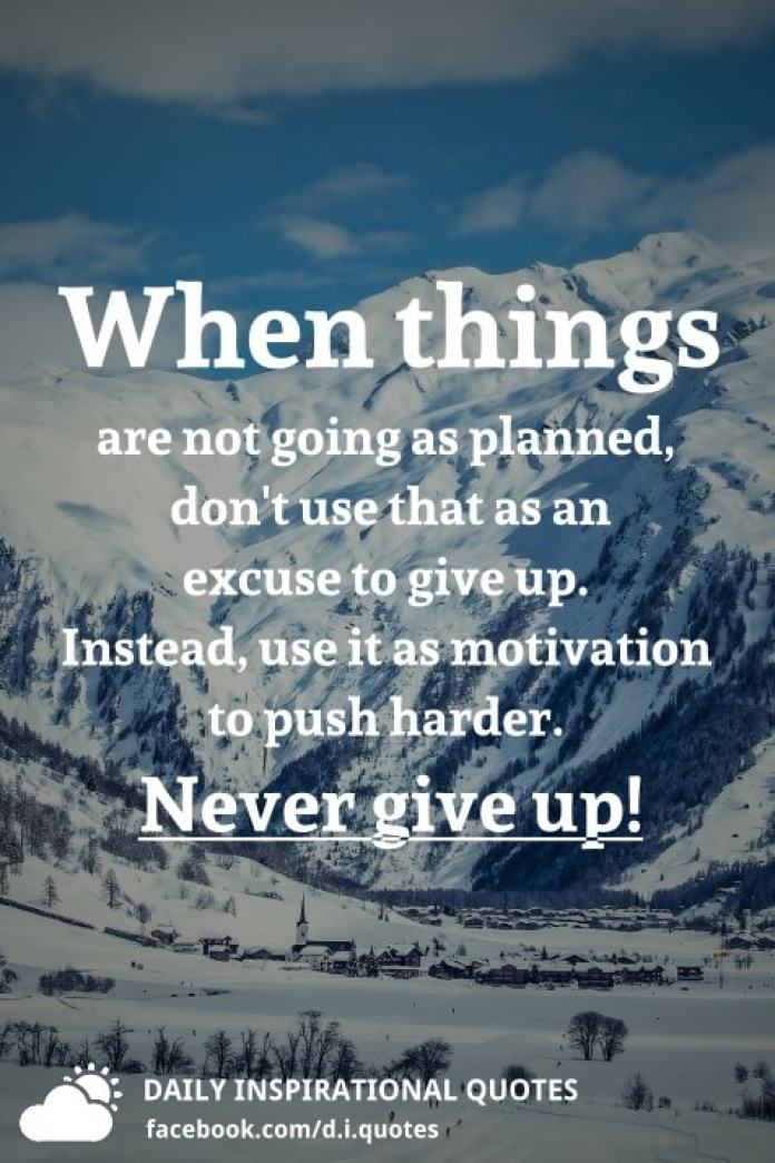When things are not going as planned, don't use that as an excuse to give up. Instead, use it as motivation to push harder. Never give up!