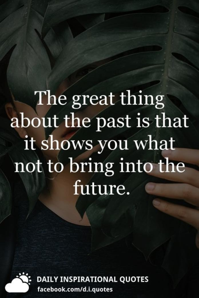 The great thing about the past is that it shows you what not to bring into the future.