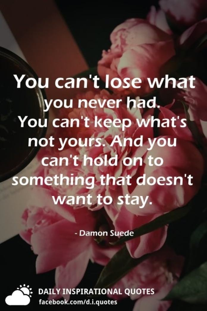 You can't lose what you never had. You can't keep what's not yours. And you can't hold on to something that doesn't want to stay. - Damon Suede