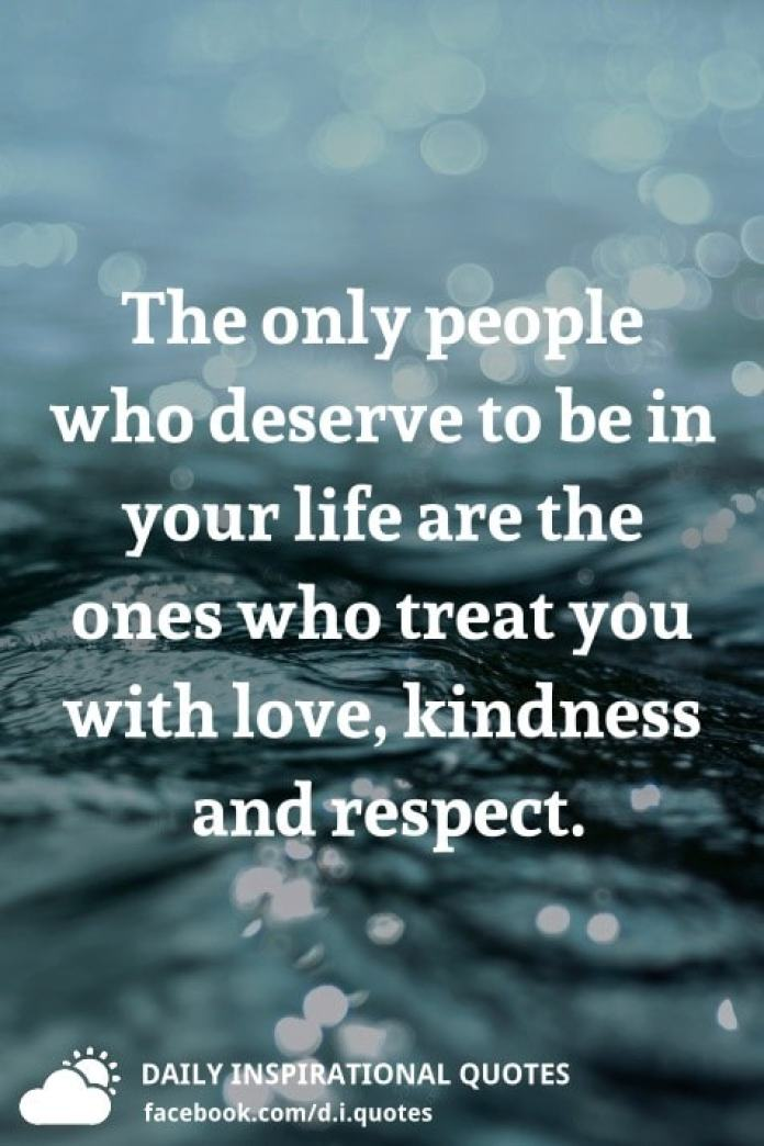 The only people who deserve to be in your life are the ones who treat you with love, kindness and respect.