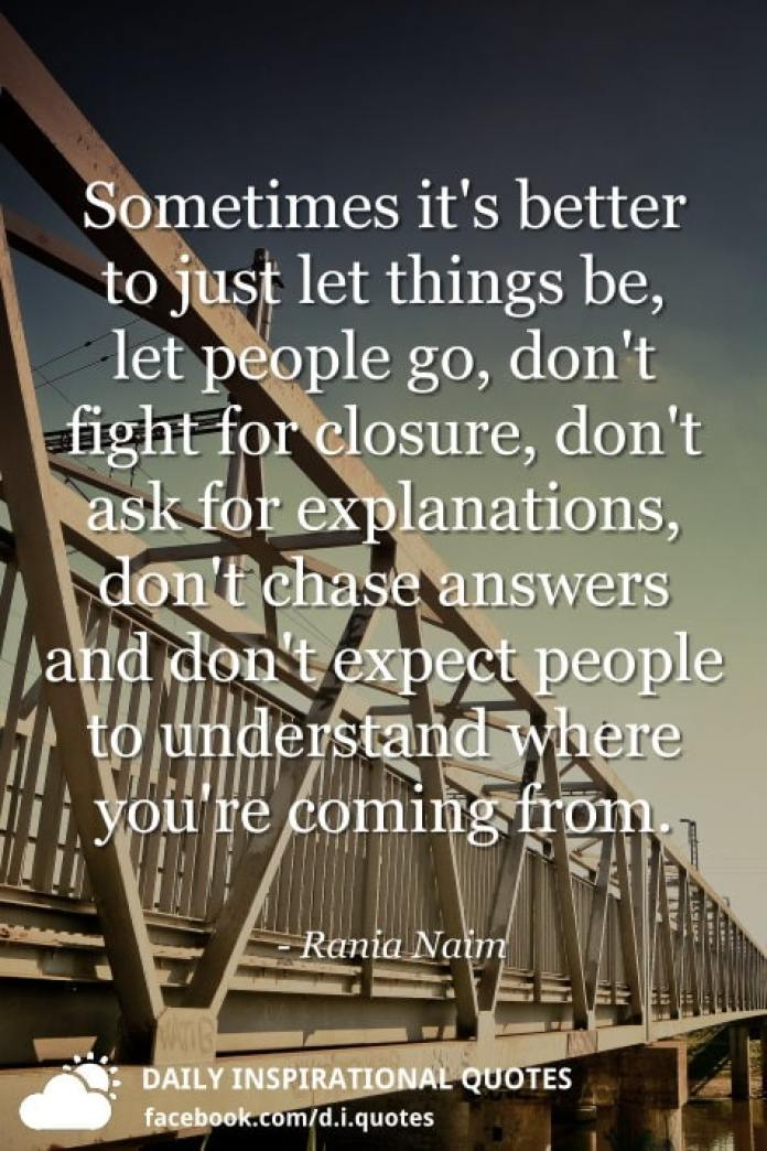 Sometimes it's better to just let things be, let people go, don't fight for closure, don't ask for explanations, don't chase answers and don't expect people to understand where you're coming from. - Rania Naim