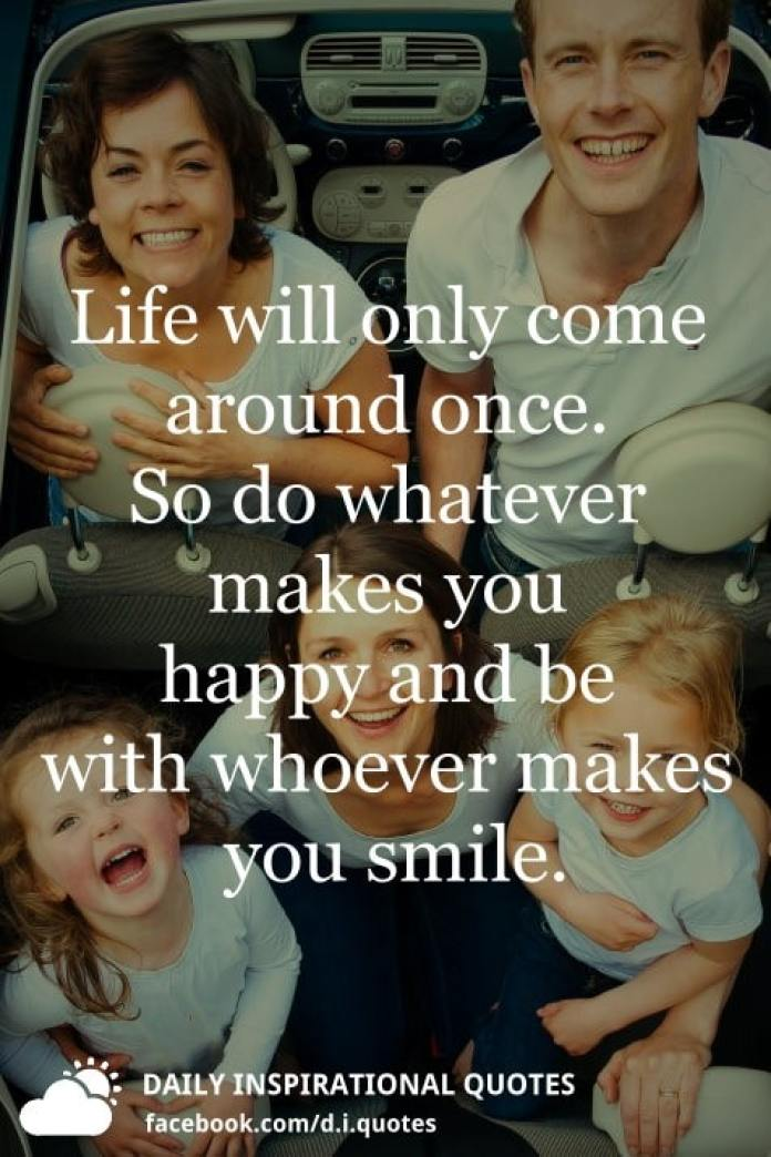 Life will only come around once. So do whatever makes you happy and be with whoever makes you smile.