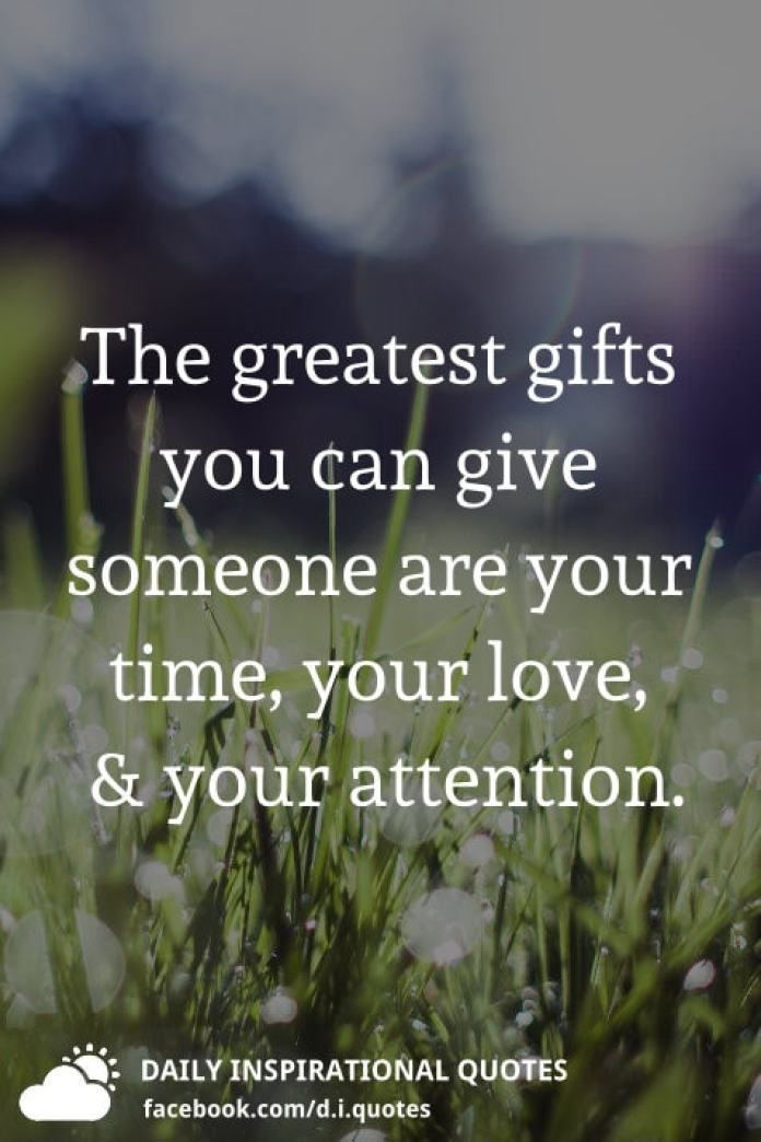 The greatest gifts you can give someone are your time, your love, and your attention.