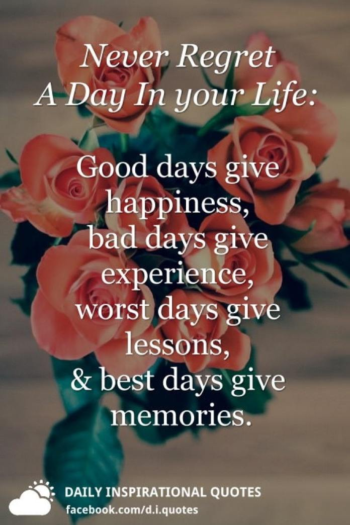 Never Regret A Day In your Life: Good days give happiness, bad days give experience, worst days give lessons, and best days give memories.