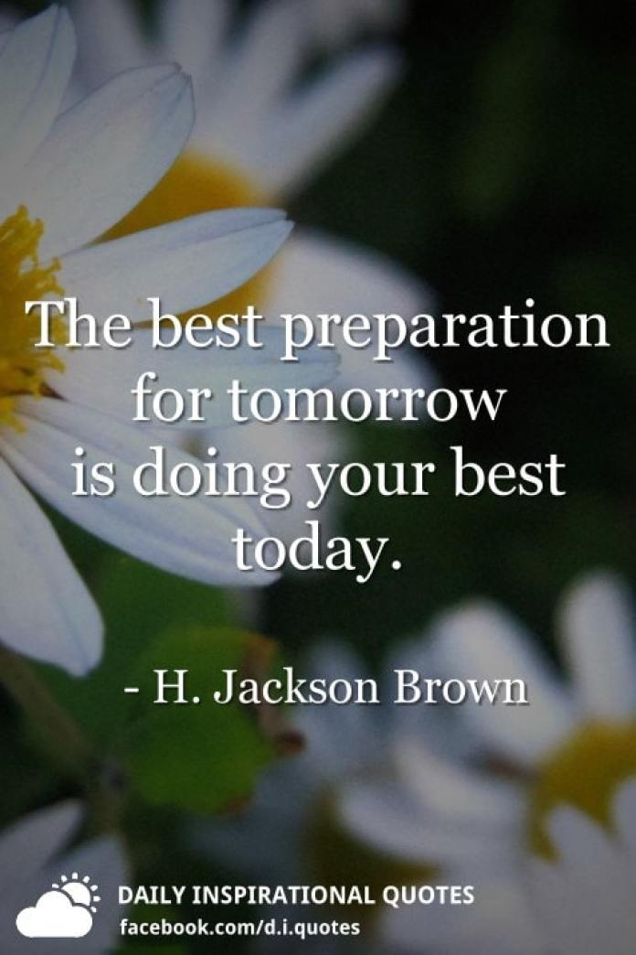 The best preparation for tomorrow is doing your best today. - H. Jackson Brown