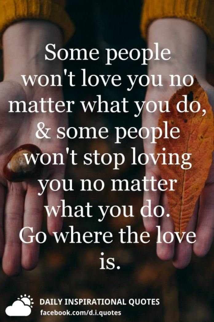 Some people won't love you no matter what you do, and some people won't stop loving you no matter what you do. Go where the love is.