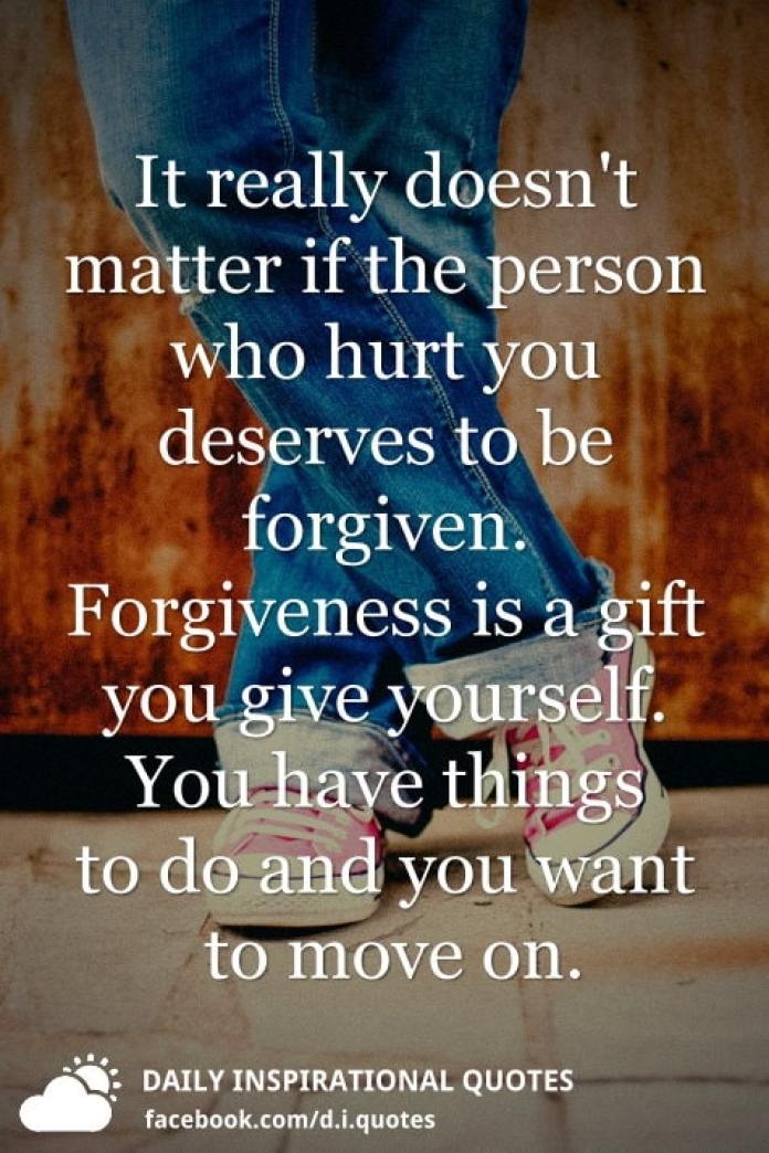 It really doesn't matter if the person who hurt you deserves to be forgiven. Forgiveness is a gift you give yourself. You have things to do and you want to move on.