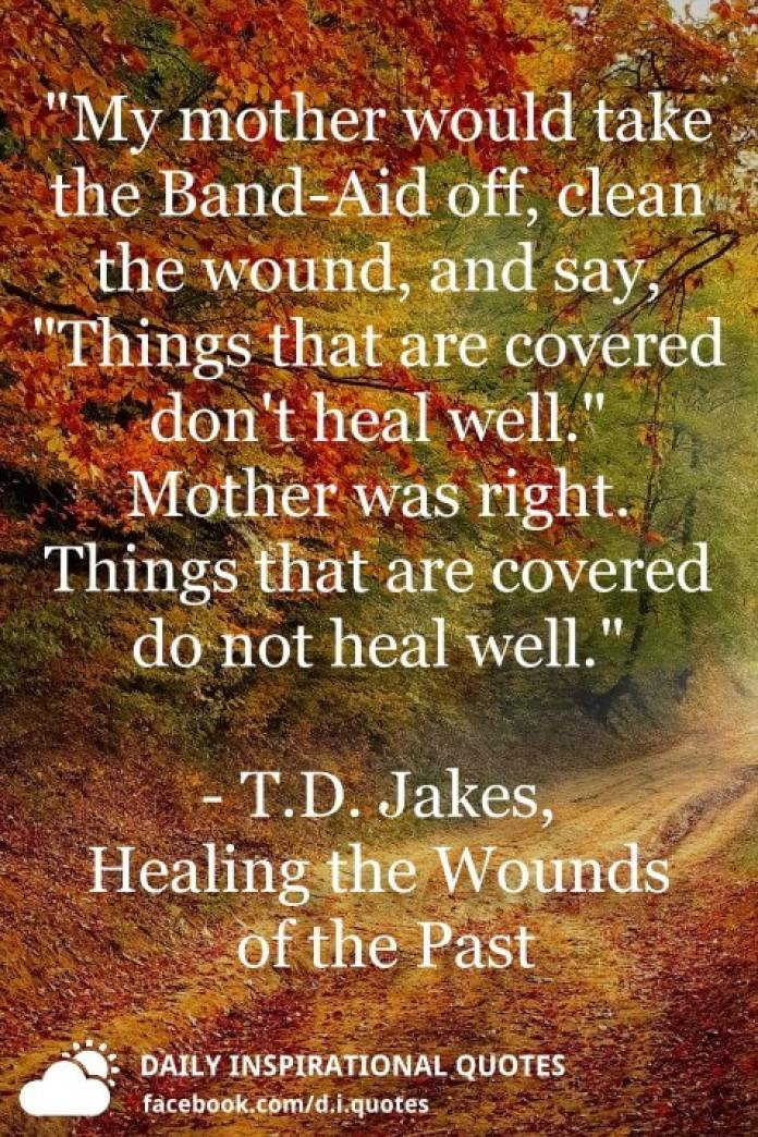 """""""My mother would take the Band-Aid off, clean the wound, and say, """"Things that are covered don't heal well."""" Mother was right. Things that are covered do not heal well."""" ― T.D. Jakes, Healing the Wounds of the Past"""