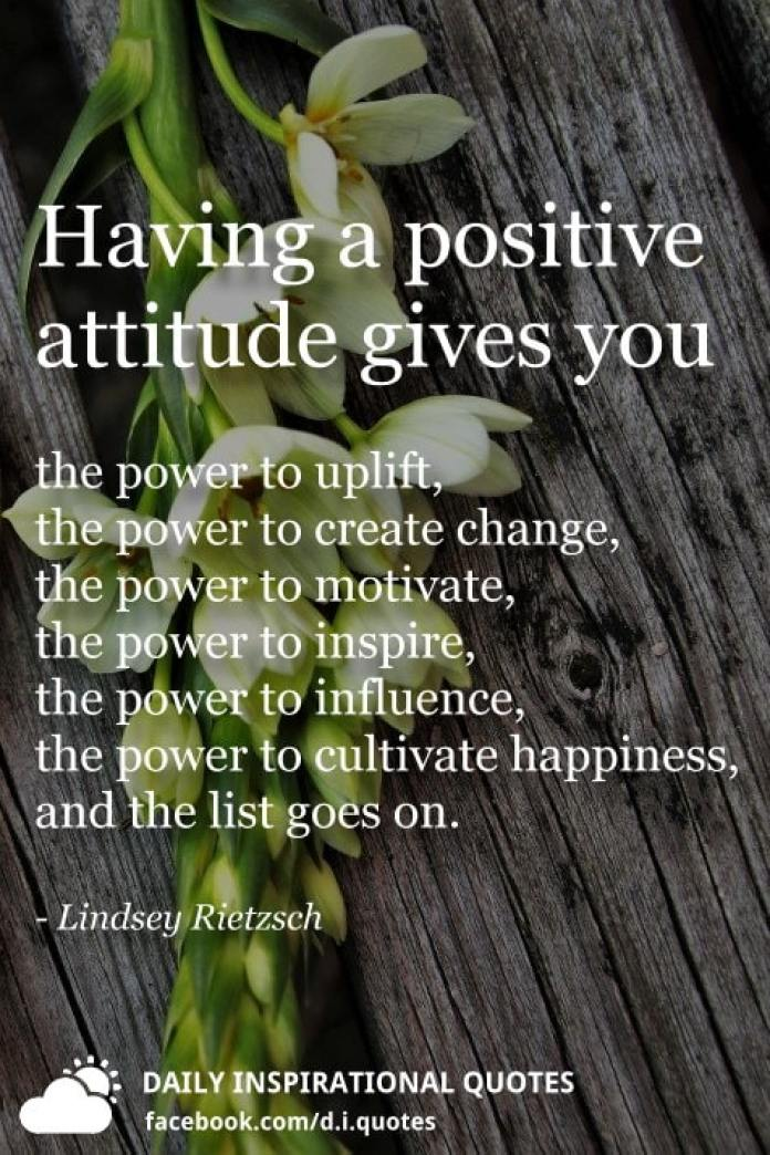 Having a positive attitude gives you the power to uplift, the power to create change, the power to motivate, the power to inspire, the power to influence, the power to cultivate happiness, and the list goes on. - Lindsey Rietzsch