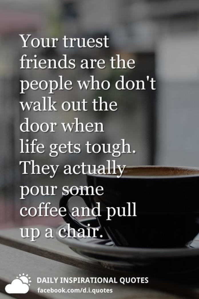 Your truest friends are the people who don't walk out the door when life gets tough. They actually pour some coffee and pull up a chair.