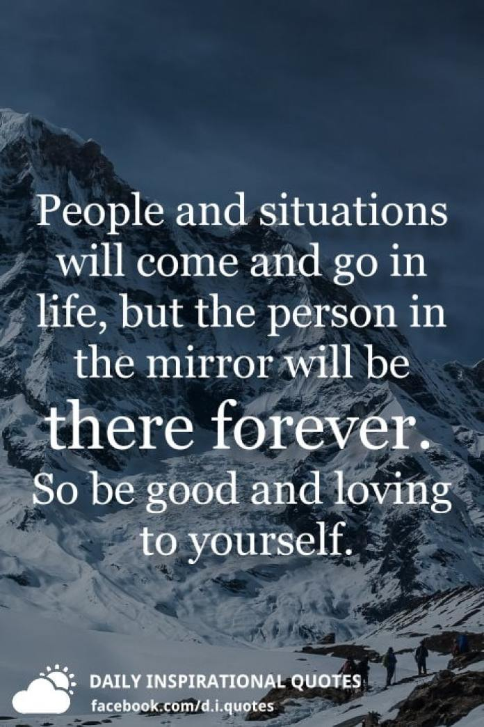 People and situations will come and go in life, but the person in the mirror will be there forever. So be good and loving to yourself.