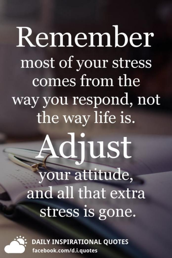 Remember most of your stress comes from the way you respond, not the way life is. Adjust your attitude, and all that extra stress is gone.