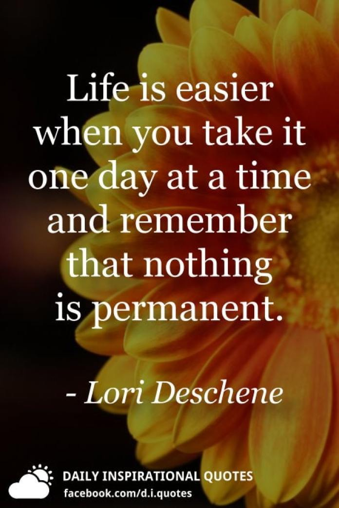 Life is easier when you take it one day at a time and remember that nothing is permanent. - Lori Deschene