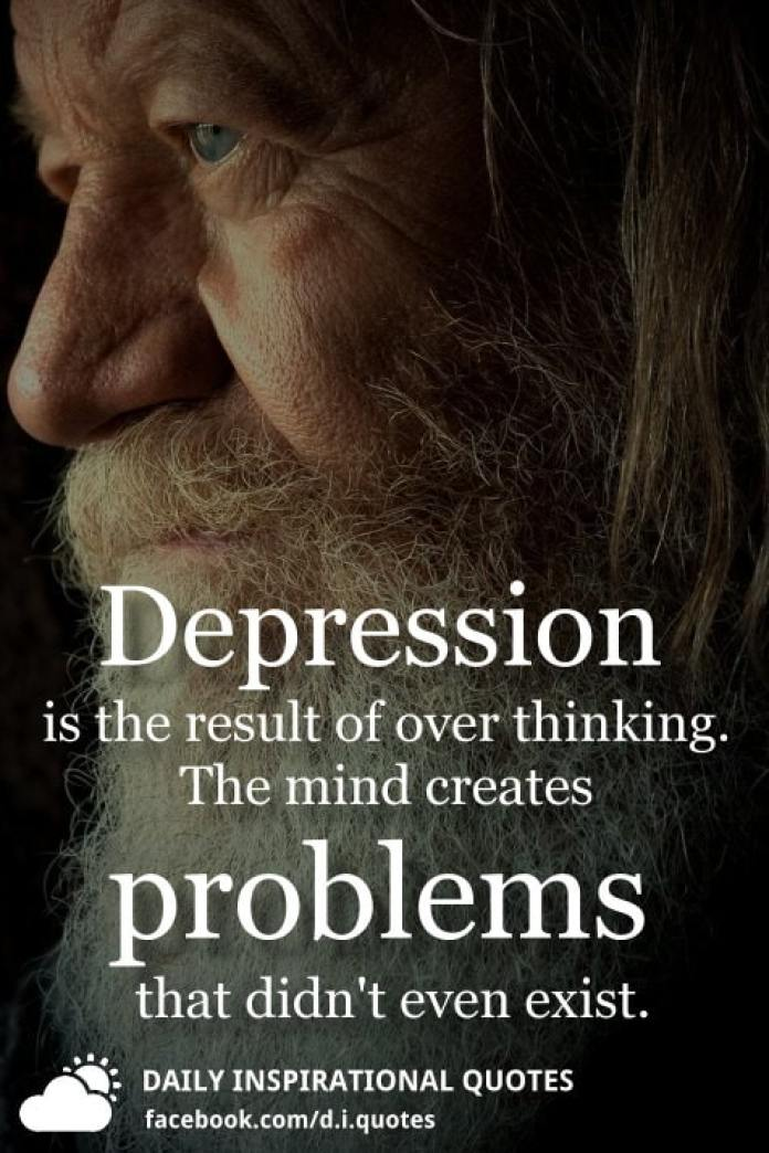 Depression is the result of over thinking. The mind creates problems that didn't even exist.