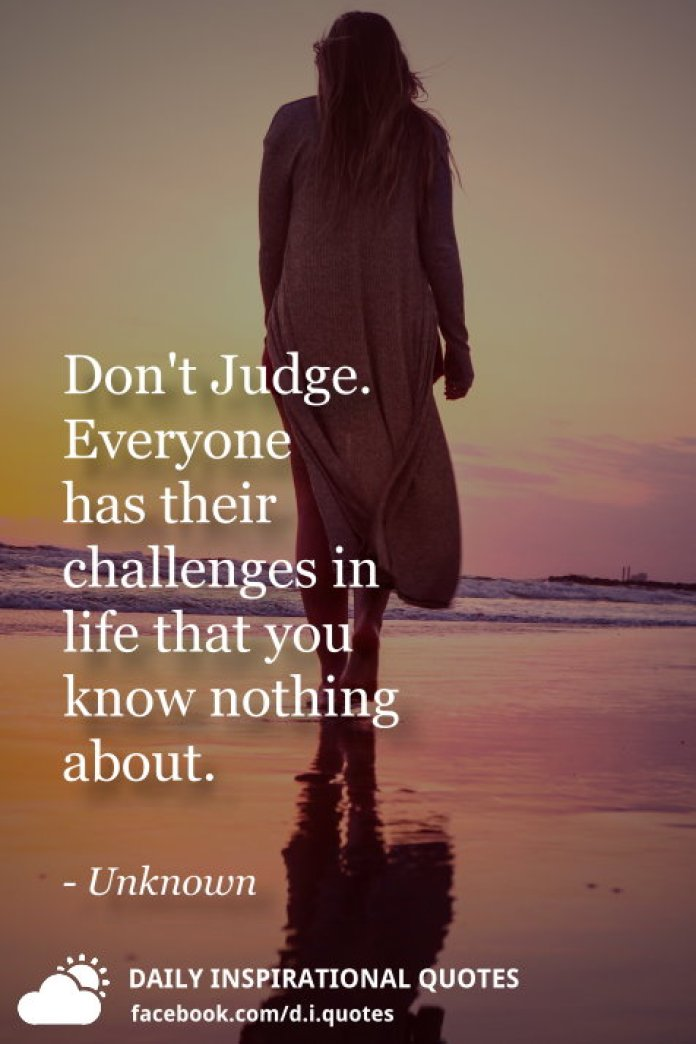 Don't Judge. Everyone has their challenges in life that you know nothing about. - Unknown