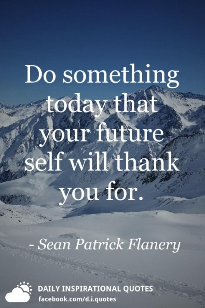 Do something today that your future self will thank you for. - Sean Patrick Flanery