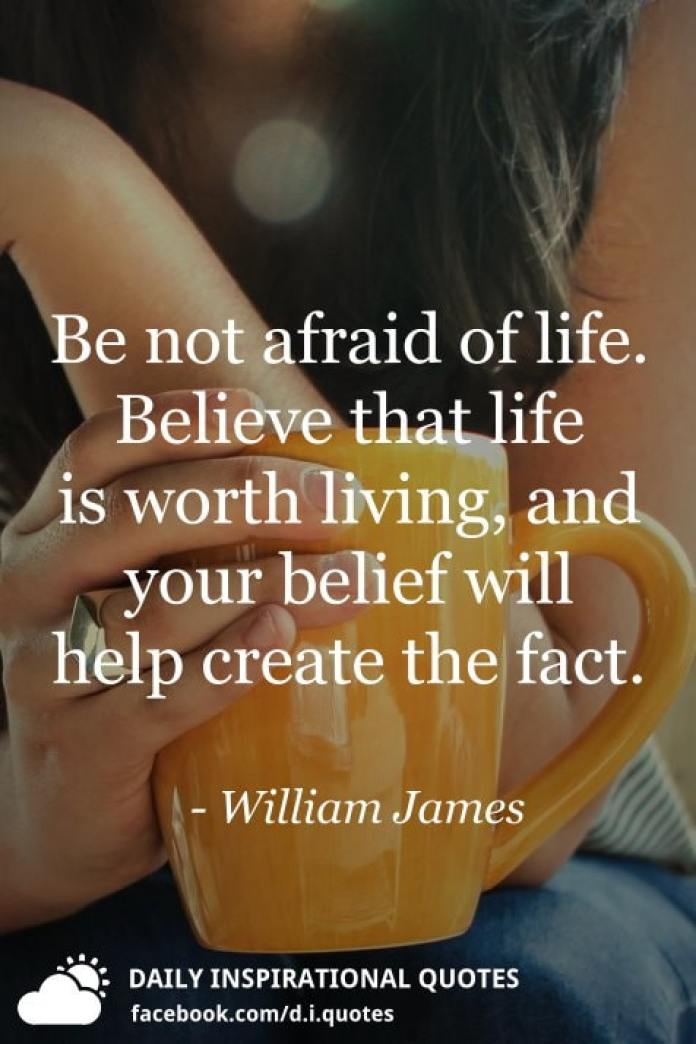 Be not afraid of life. Believe that life is worth living, and your belief will help create the fact. - William James