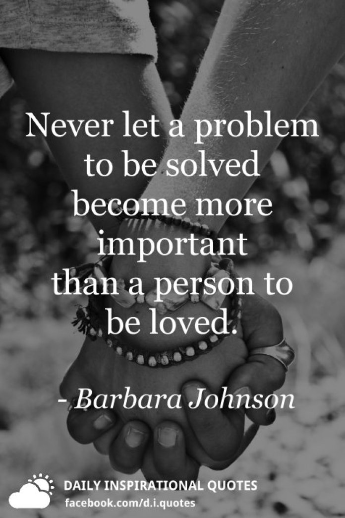 Never let a problem to be solved become more important than a person to be loved. - Barbara Johnson