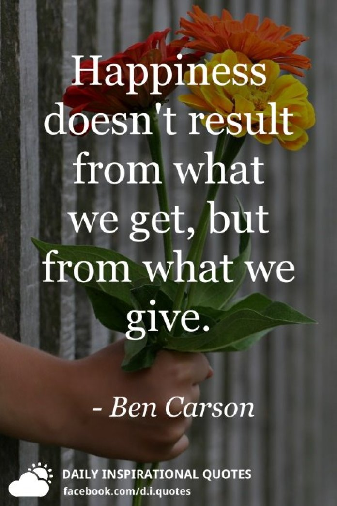 Happiness doesn't result from what we get, but from what we give. - Ben Carson