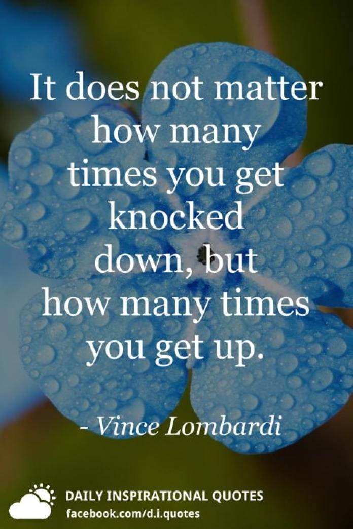 It does not matter how many times you get knocked down, but how many times you get up. - Vince Lombardi