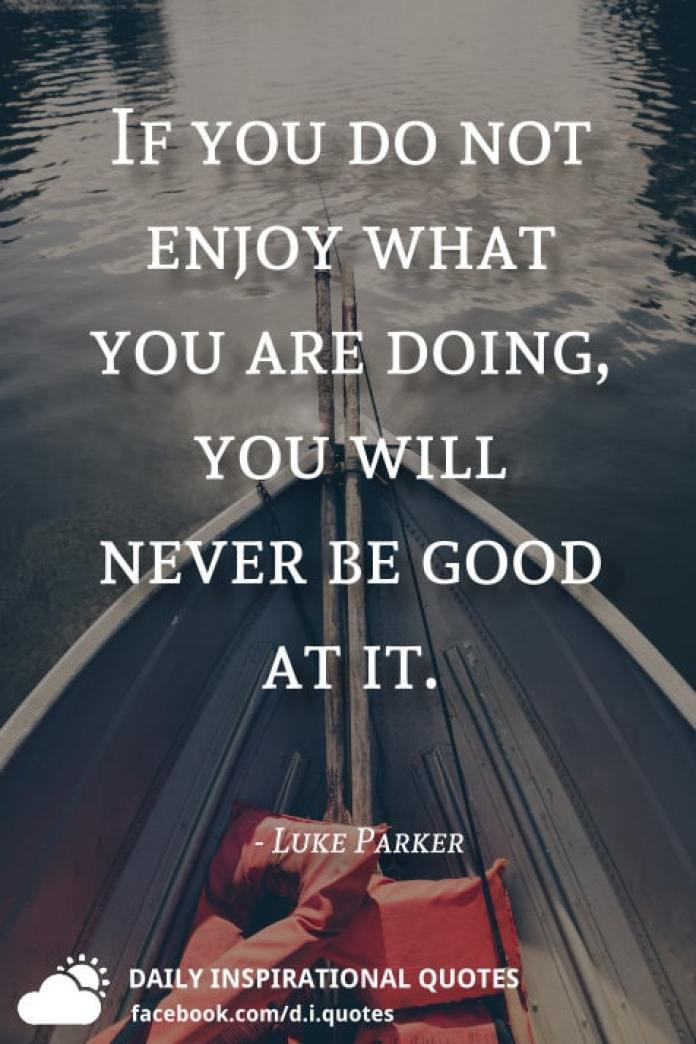 If you do not enjoy what you are doing, you will never be good at it. - Luke Parker