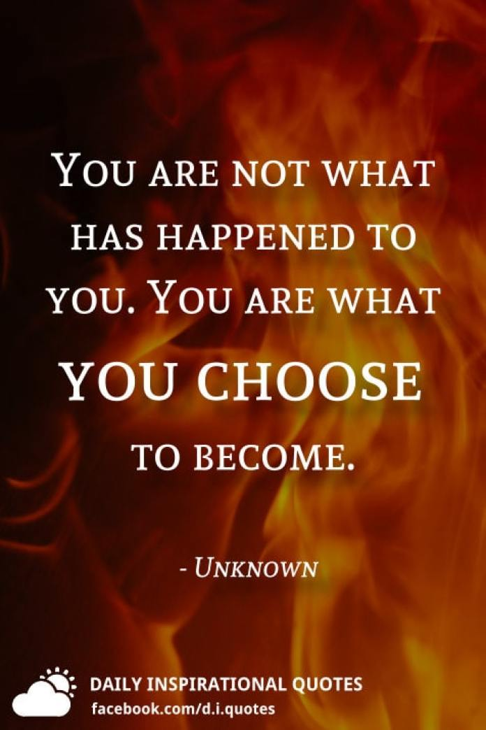 You are not what has happened to you. You are what you choose to become. - Unknown