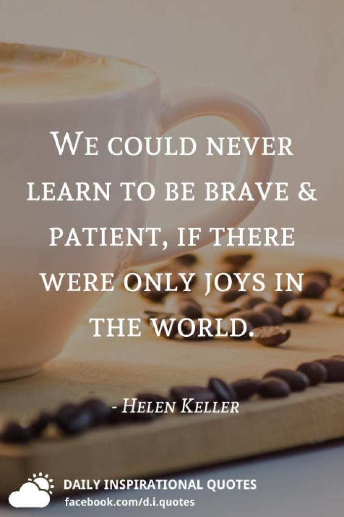 We could never learn to be brave & patient, if there were only joys in the world. - Helen Keller