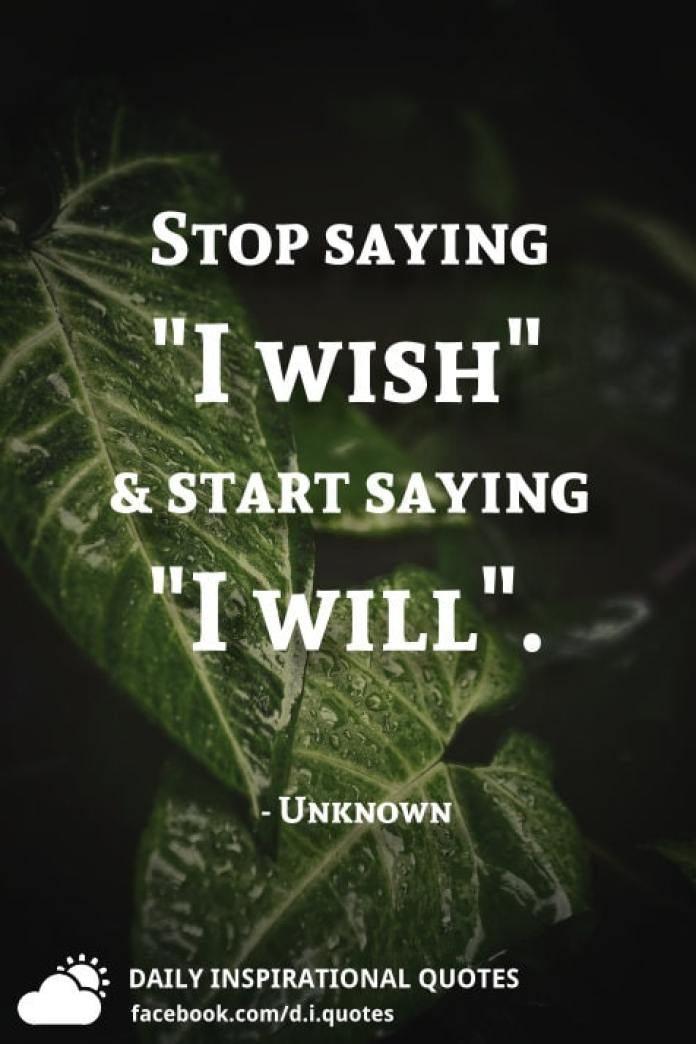 """Stop saying """"I wish"""" and start saying """"I will"""". - Unknown"""