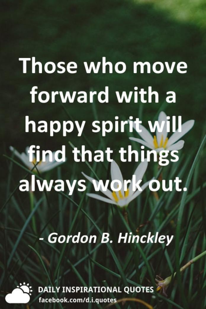 Those who move forward with a happy spirit will find that things always work out. - Gordon B. Hinckley