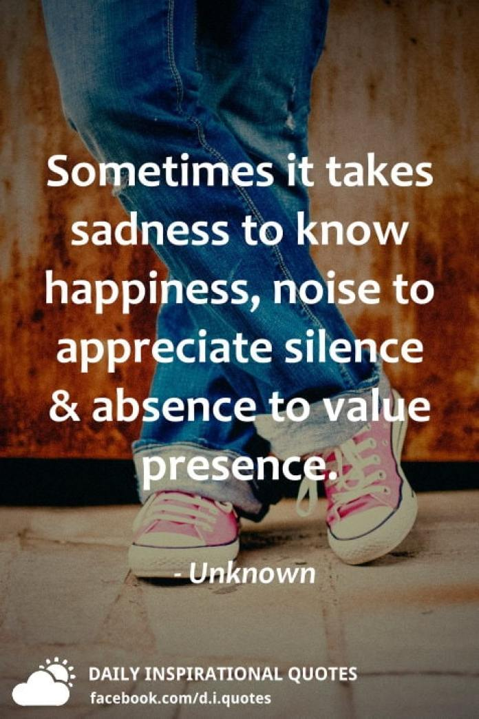 Sometimes it takes sadness to know happiness, noise to appreciate silence and absence to value presence. - Unknown
