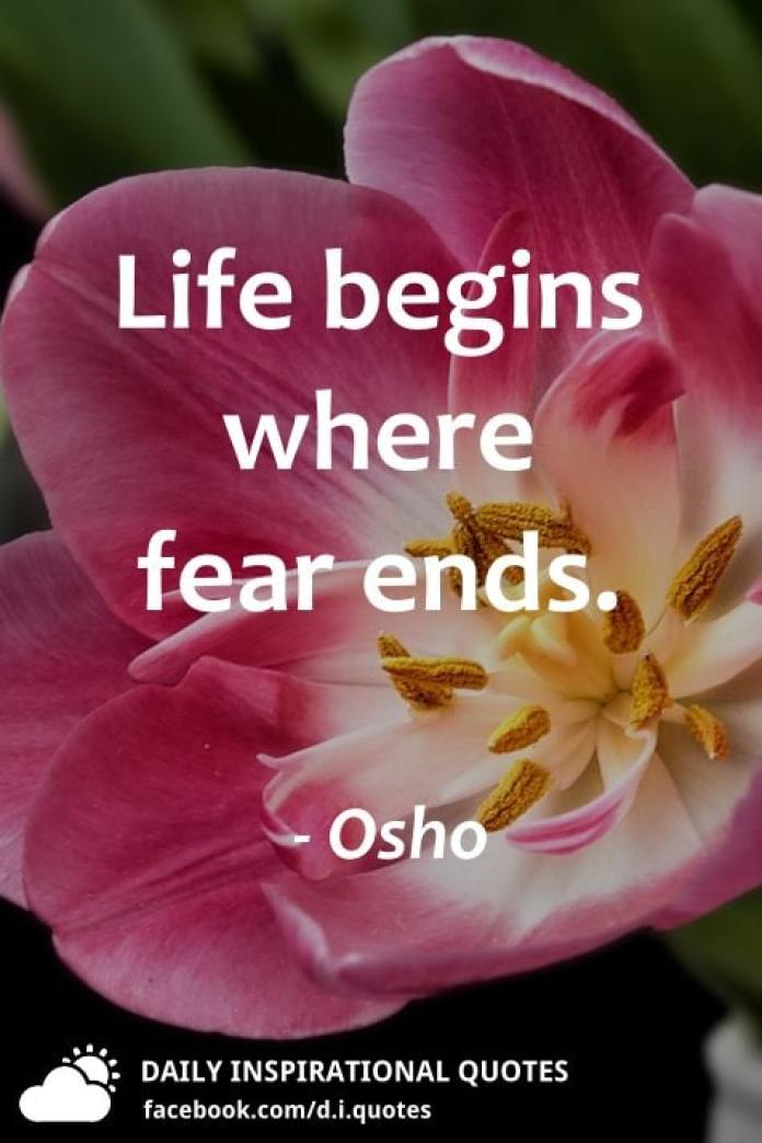 Life begins where fear ends. - Osho