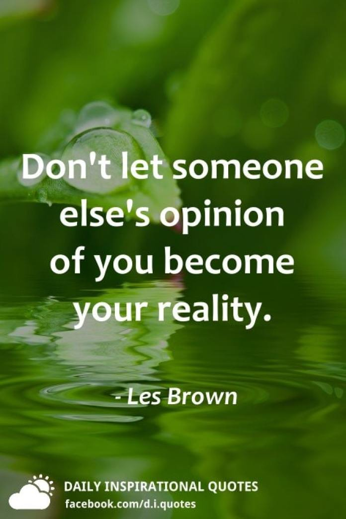 Don't let someone else's opinion of you become your reality. - Les Brown