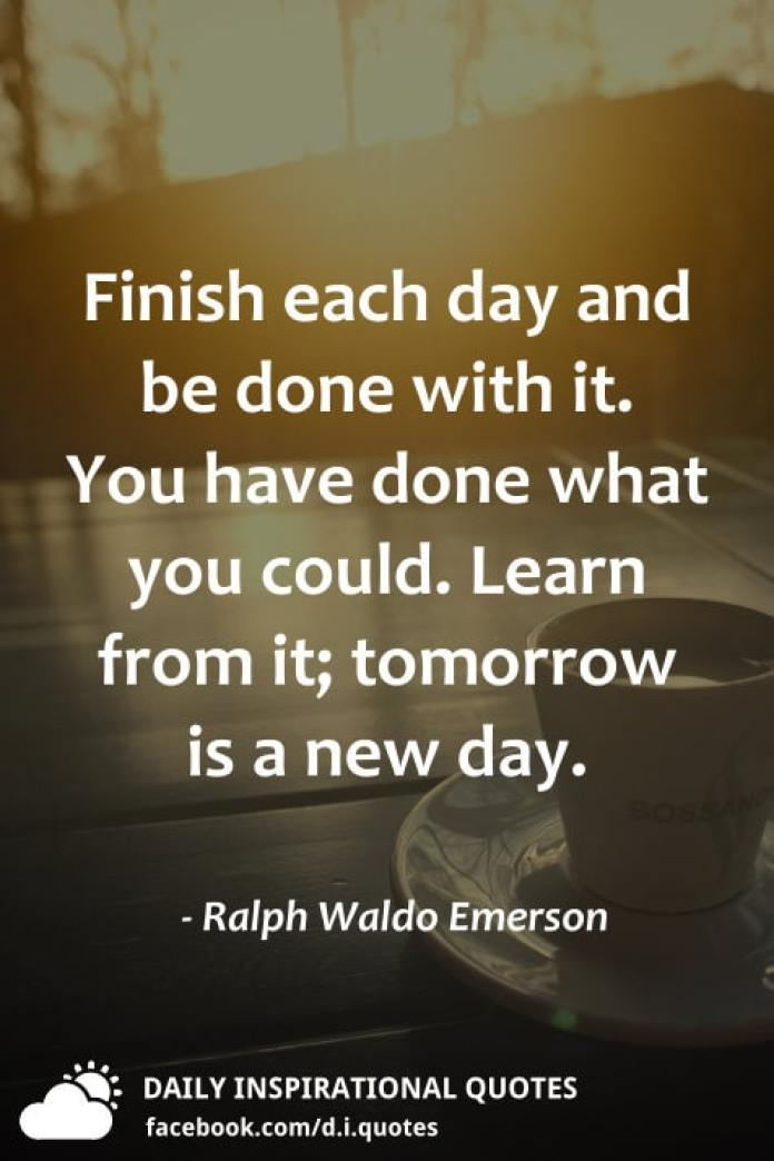 Finish each day & be done with it. You have done what you could. Learn from it; tomorrow is a new day. - Ralph Waldo Emerson