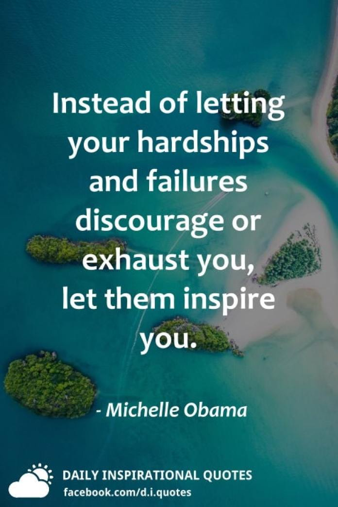 Instead of letting your hardships and failures discourage or exhaust you, let them inspire you. - Michelle Obama