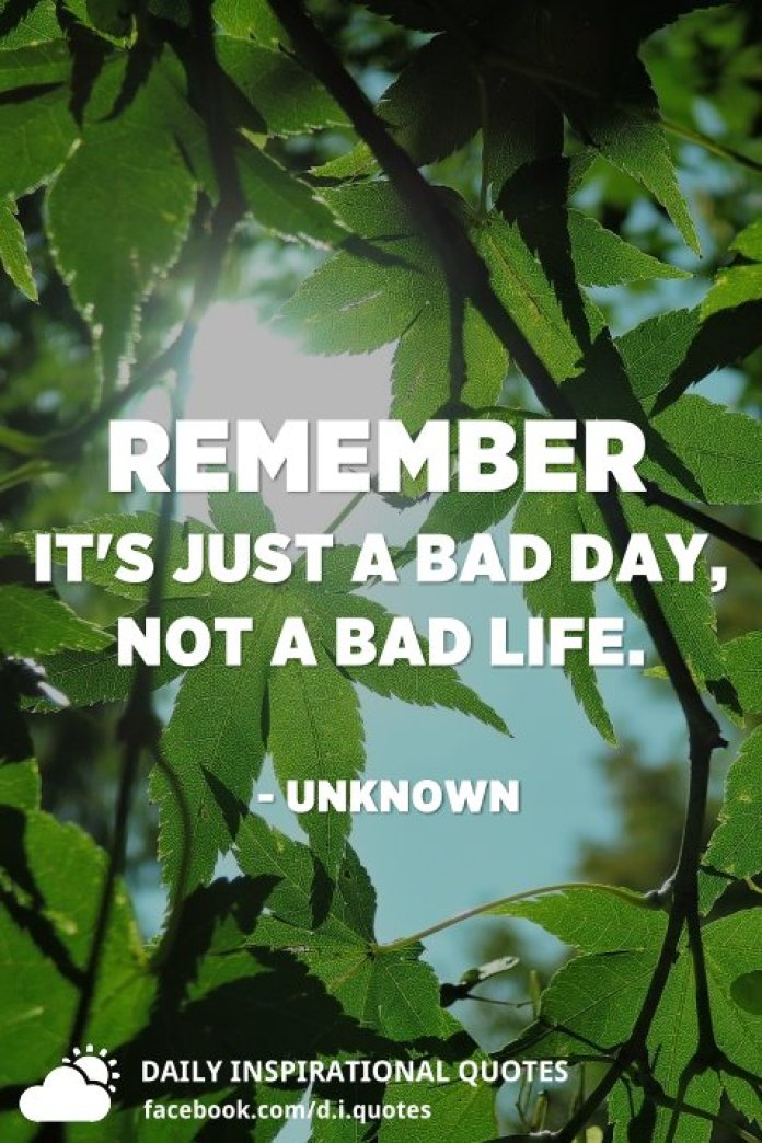 Remember it's just a bad day, not a bad life. - Unknown