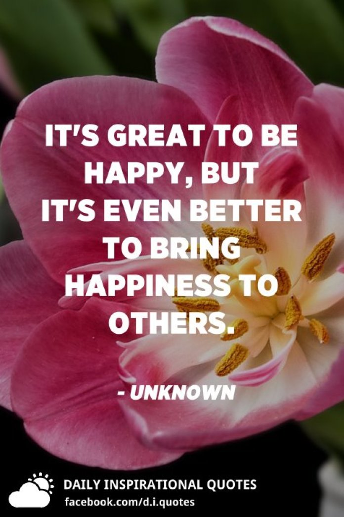 It's great to be happy, but it's even better to bring happiness to others. - Unknown