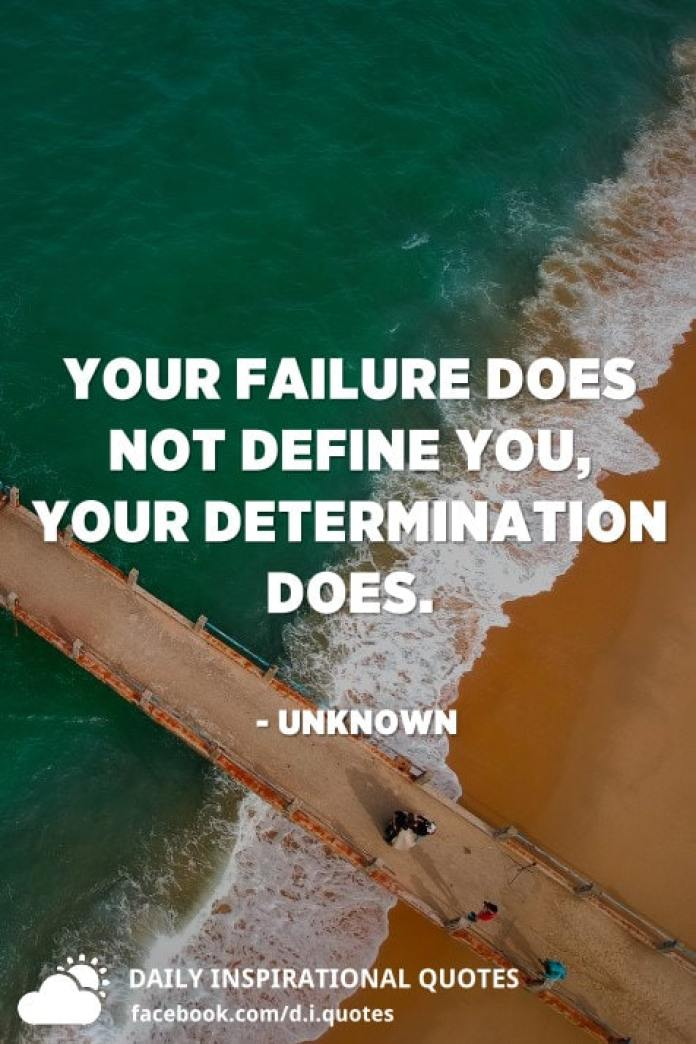 Your failure does not define you, your determination does. - Unknown