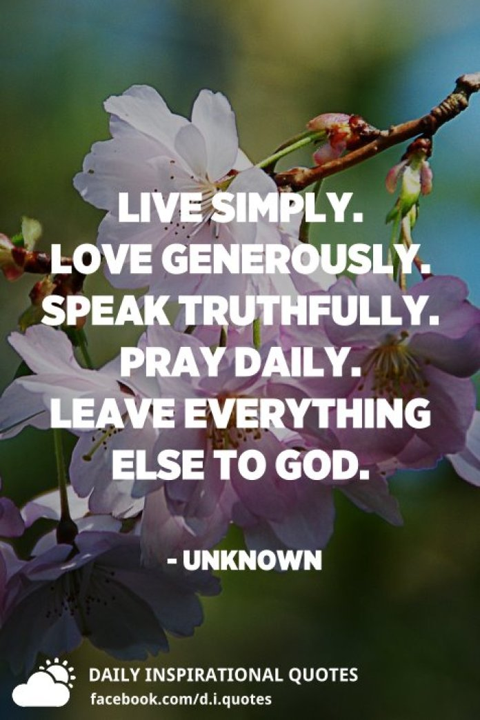 Live simply. Love generously. Speak truthfully. Pray daily. Leave everything else to God. - Unknown