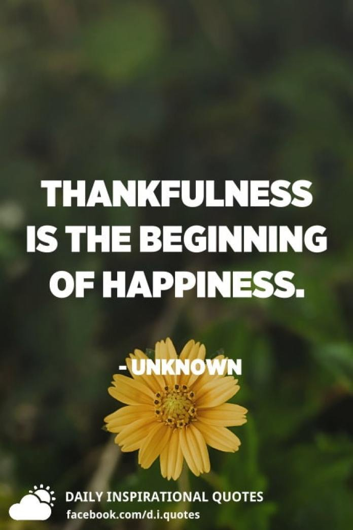 Thankfulness is the beginning of happiness. - Unknown
