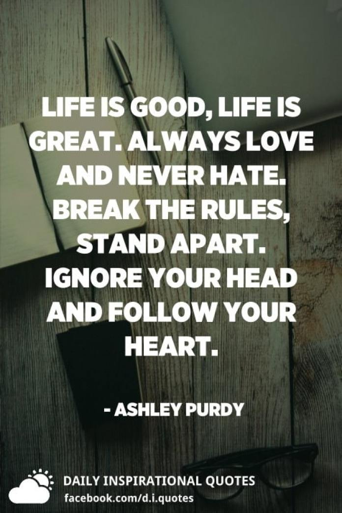 Life is good, life is great. Always love and never hate. Break the rules, stand apart. Ignore your head and follow your heart. - Ashley Purdy