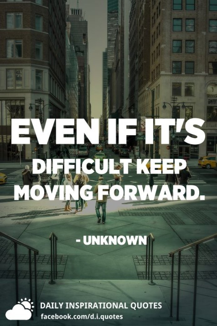 Even if it's difficult keep moving forward. - Unknown