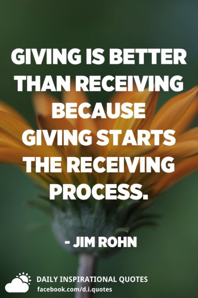 Giving is better than receiving because giving starts the receiving process. - Jim Rohn
