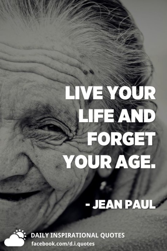 Live your life and forget your age. - Jean Paul