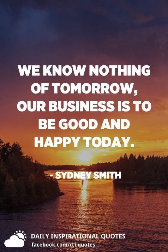 We know nothing of tomorrow, our business is to be good and happy today. - Sydney Smith