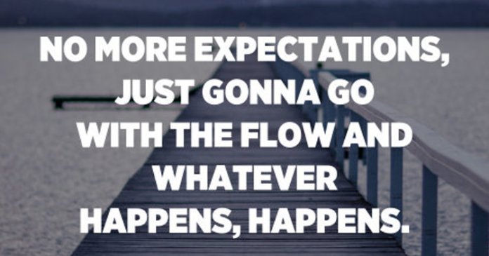No more expectations, just gonna go with the flow and whatever happens, happens. – Unknown