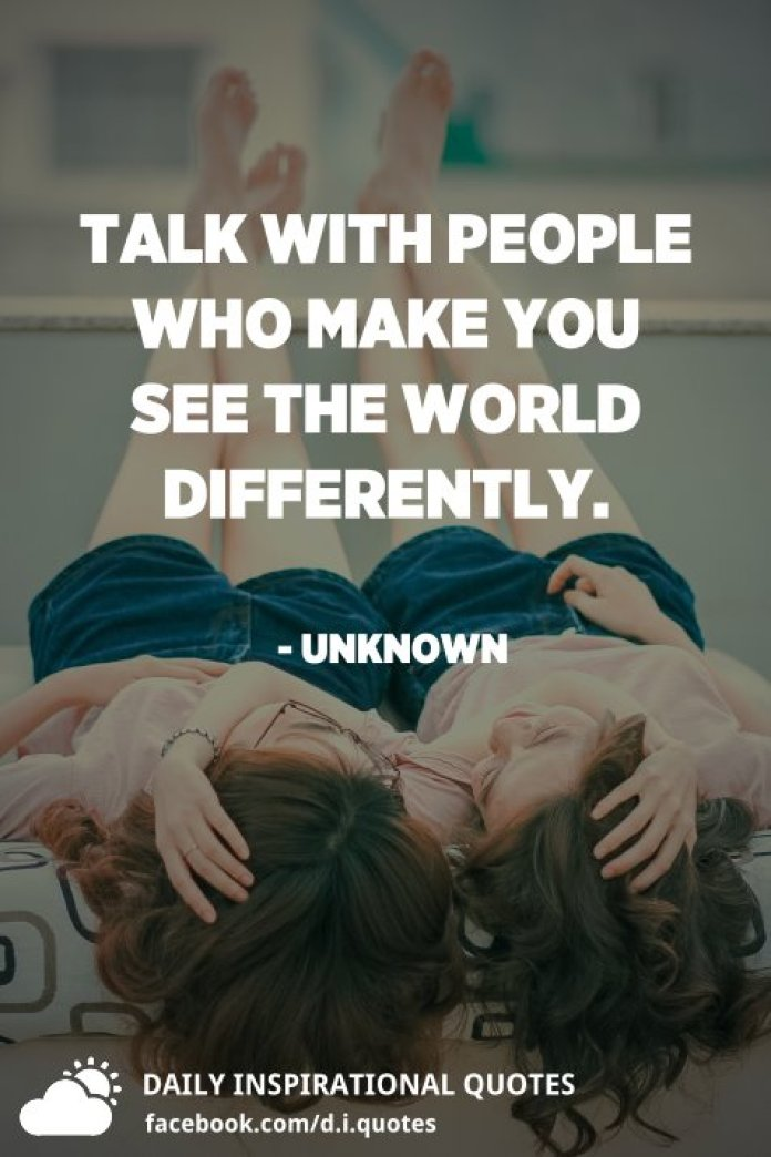 Talk with people who make you see the world differently. - Unknown